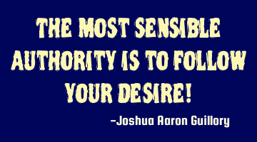 The most sensible authority is to follow your desire!
