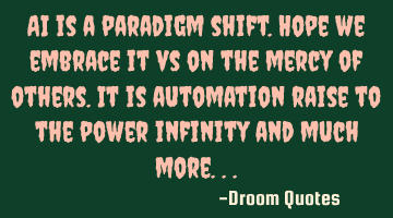 AI is a paradigm shift. Hope we embrace it vs on the mercy of others. It is automation raise to the