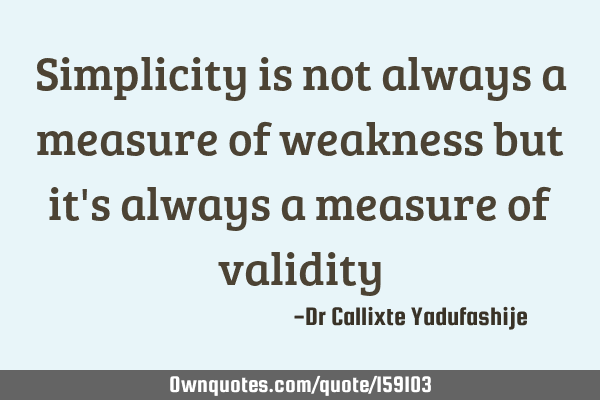 Simplicity is not always a measure of weakness but it