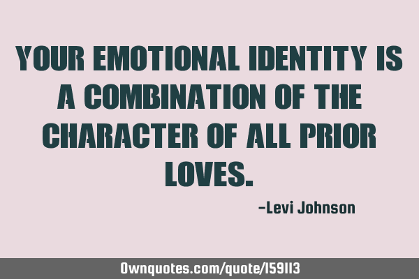Your emotional identity is a combination of the character of all prior