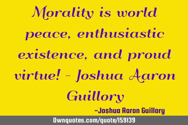 Morality is world peace, enthusiastic existence, and proud virtue! - Joshua Aaron G
