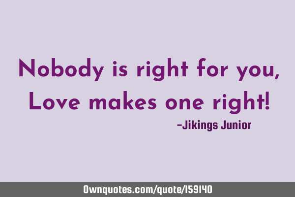 Nobody is right for you, Love makes one right!