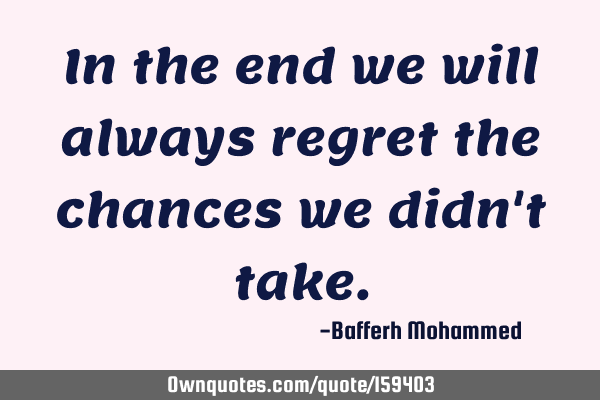 In the end we will always regret the chances we didn
