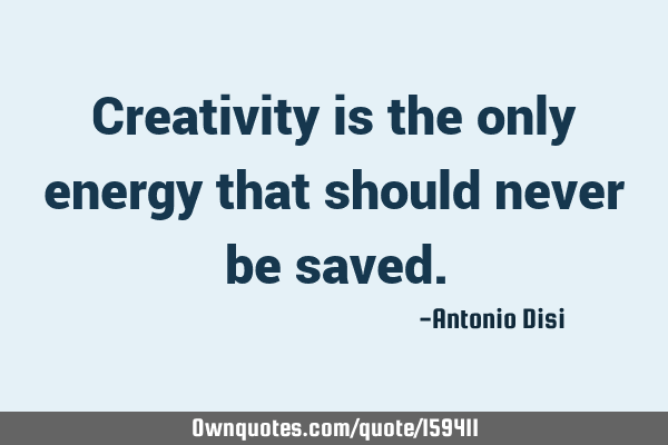 Creativity is the only energy that should never be