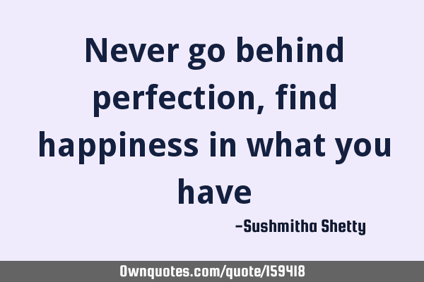 Never go behind perfection, find happiness in what you