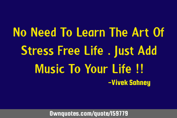 No Need To Learn The Art Of Stress Free Life Just Add Music T Ownquotes Com