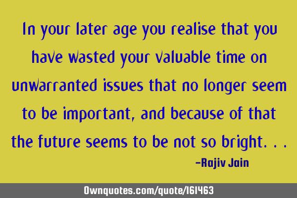 In your later age you realise that you have wasted your valuable time on unwarranted issues that no