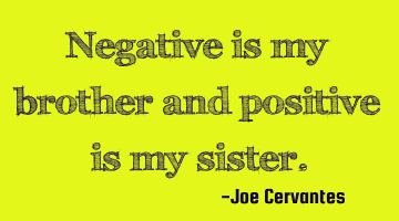 Negative is my brother and positive is my sister.