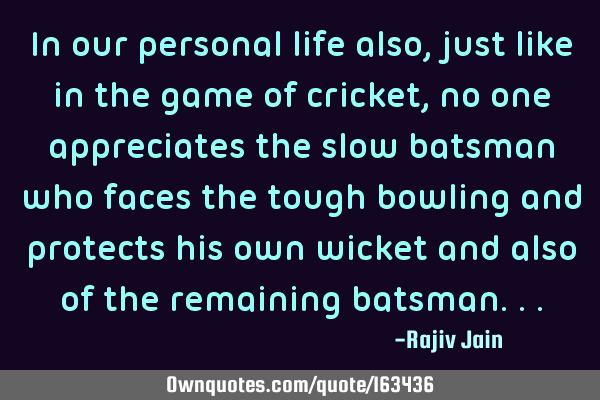 In our personal life also, just like in the game of cricket, no one appreciates the slow batsman