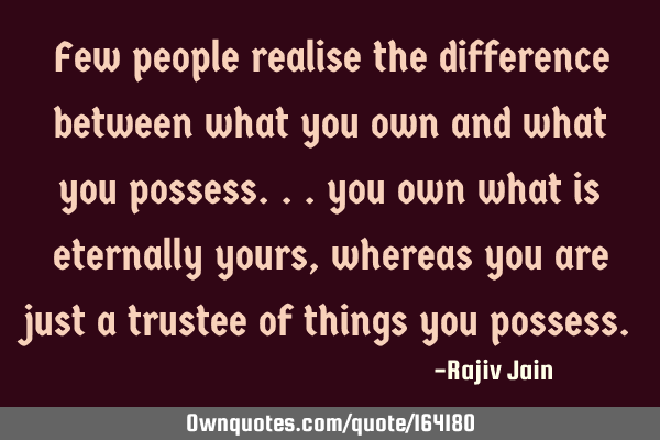Few people realise the difference between what you own and what you possess... you own what is