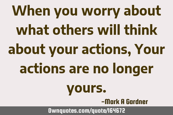When you worry about what others will think about your actions, Your actions are no longer