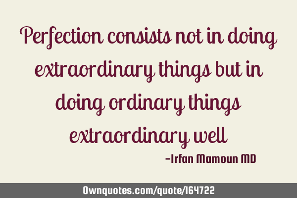 Perfection consists not in doing extraordinary things but in doing ordinary things extraordinary