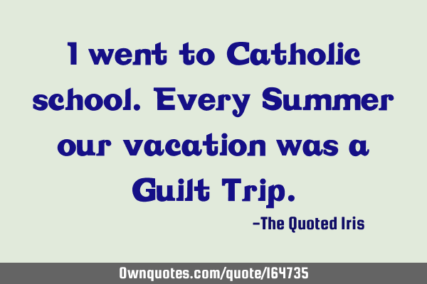 I went to Catholic school. Every Summer our vacation was a Guilt T