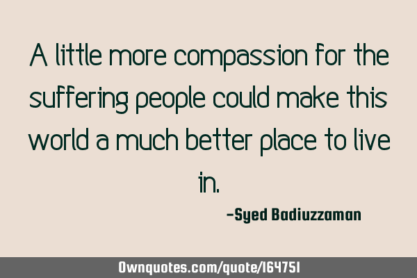 A little more compassion for the suffering people could make this world a much better place to live