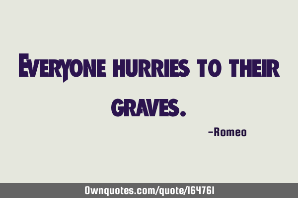 Everyone hurries to their graves.