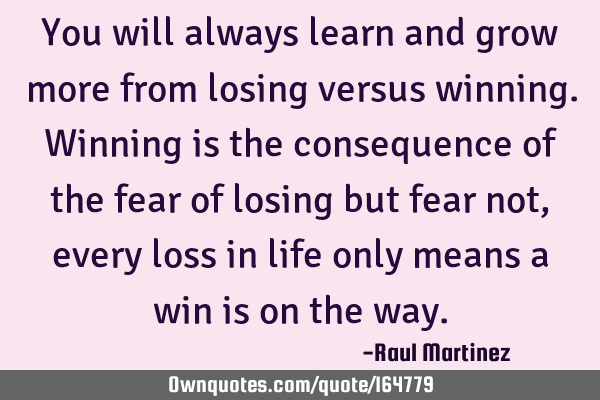 You will always learn and grow more from losing versus winning. Winning is the consequence of the