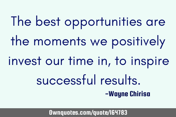 The best opportunities are the moments we positively invest our time in, to inspire successful