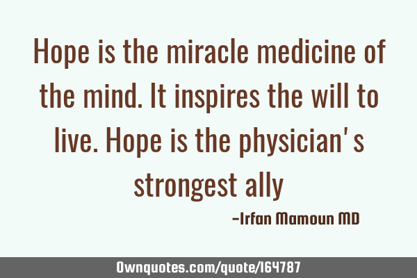 Hope is the miracle medicine of the mind. It inspires the will to live. Hope is the physician