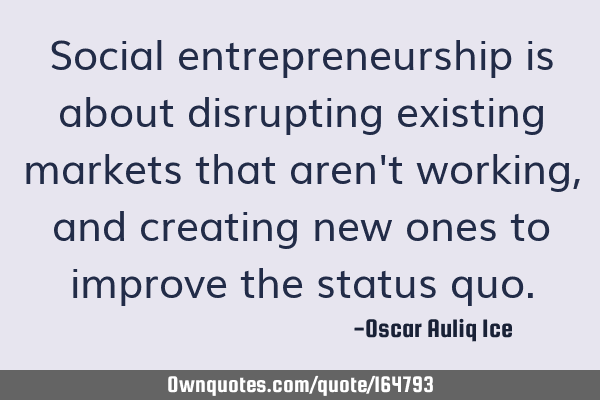 Social entrepreneurship is about disrupting existing markets that aren