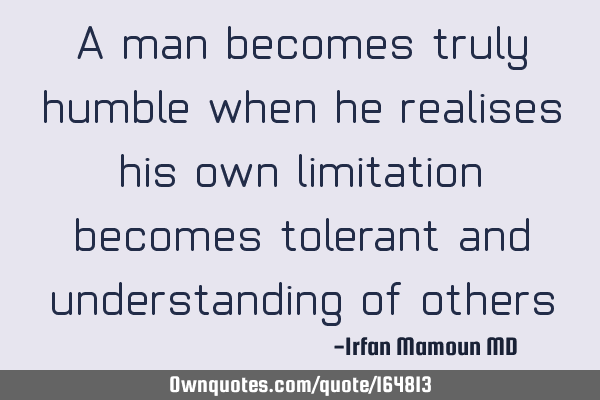 A man becomes truly humble when he realises his own limitation, becomes tolerant and understanding
