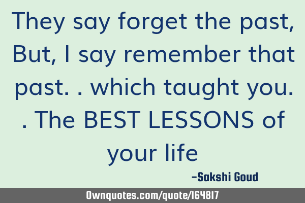 They say forget the past, But, I say remember that past.. which taught you.. The BEST LESSONS of