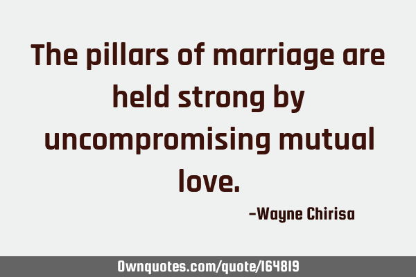 The pillars of marriage are held strong by uncompromising mutual