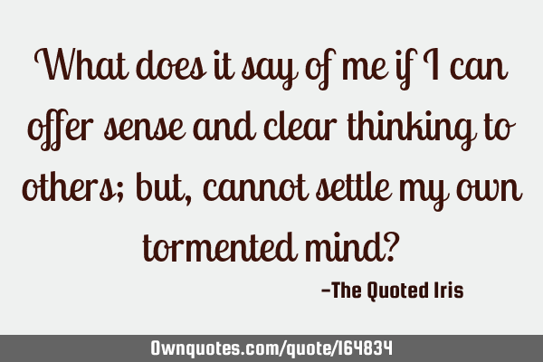 What does it say of me if I can offer sense and clear thinking to others; but, cannot settle my own