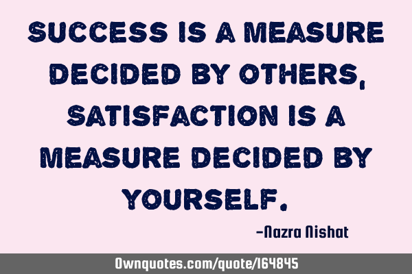 Success is a measure decided by others, Satisfaction is a measure decided by