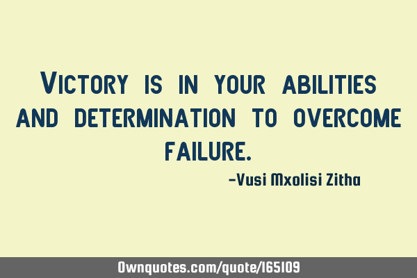 Victory is in your abilities and determination to overcome