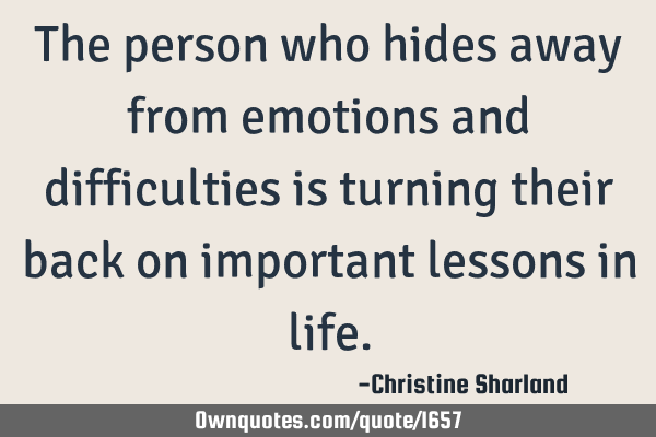 The person who hides away from emotions and difficulties is turning their back on important lessons