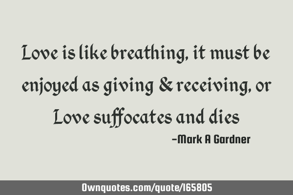 Love is like breathing, it must be enjoyed as giving & receiving, or Love suffocates and