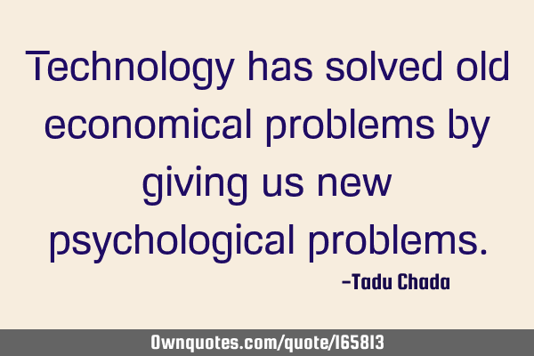Technology has solved old economical problems by giving us new psychological
