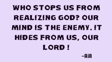 Who stops us from Realizing God? Our Mind is the Enemy. It hides from us, Our Lord !
