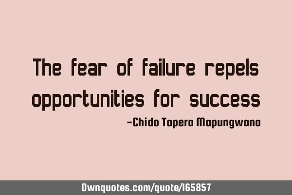 The fear of failure repels opportunities for