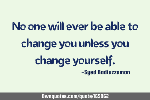 No one will ever be able to change you unless you change