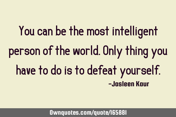 You can be the most intelligent person of the world. Only thing  you have to do is to defeat