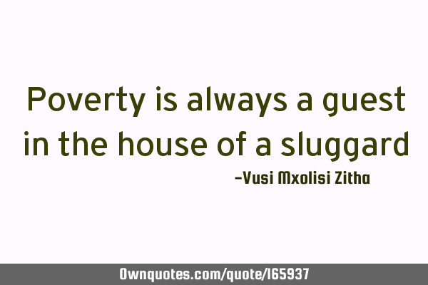 Poverty is always a guest in the house of a