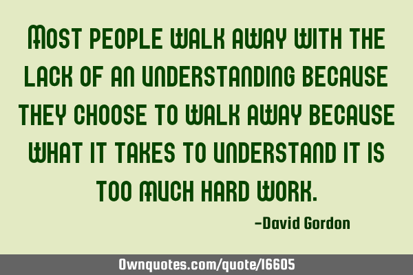Most people walk away with the lack of an understanding, they choose to walk away because what it