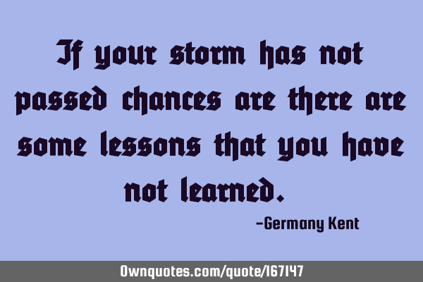 If your storm has not passed chances are there are some lessons that you have not learned.