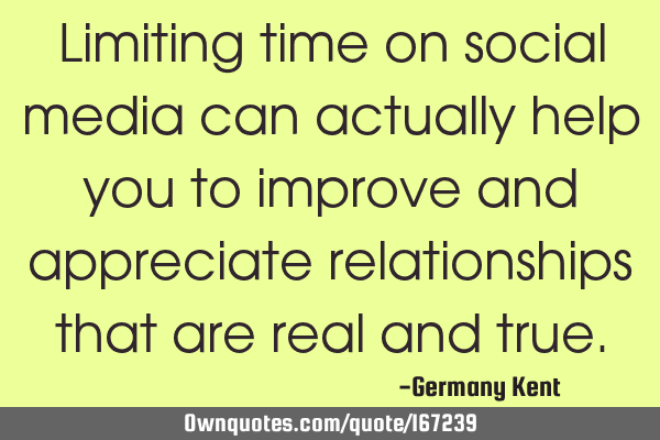 Limiting time on social media can actually help you to improve and appreciate relationships that