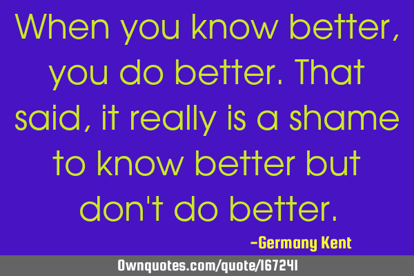 When you know better, you do better. That said, it really is a shame to know better but don