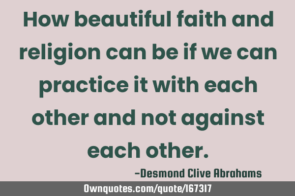 How beautiful faith and religion can be if we can practice it with each other and not against each