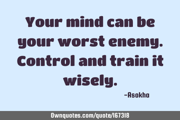 Your mind can be your worst enemy. Control and train it