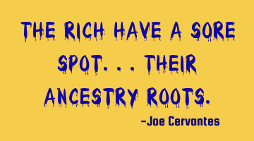 The rich have a sore spot...their ancestry roots.