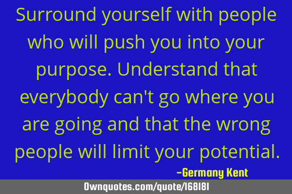 Surround yourself with people who will push you into your purpose. Understand that everybody can
