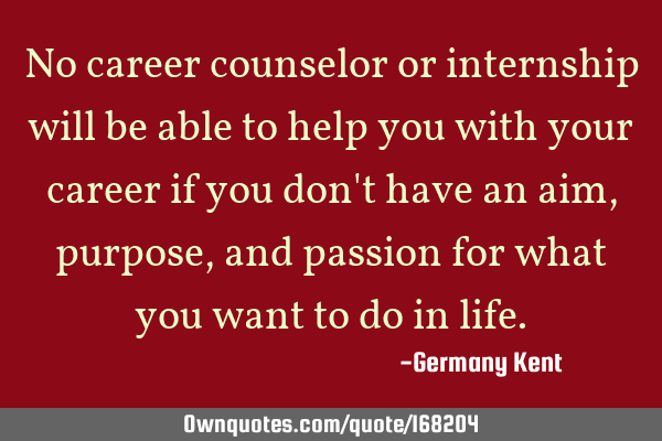 No career counselor or internship will be able to help you with your career if you don