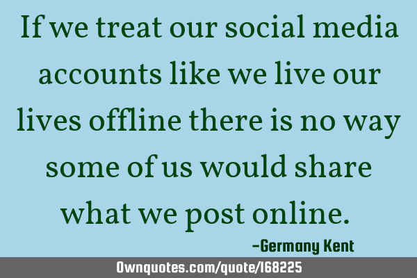 If we treat our social media accounts like we live our lives offline there is no way some of us