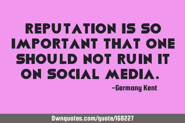 Reputation is so important that one should not ruin it on social media.