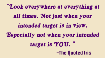 """Look everywhere at everything at all times. Not just when your intended target is in view. E"