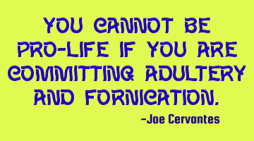 You cannot be Pro-life if you are committing adultery and fornication.